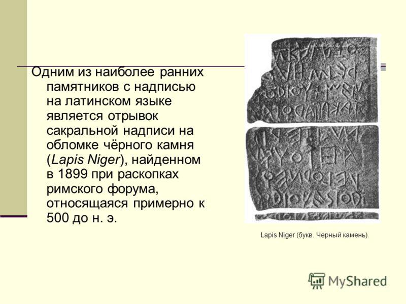 Одним из наиболее ранних памятников с надписью на латинском языке является отрывок сакральной надписи на обломке чёрного камня (Lapis Niger), найденном в 1899 при раскопках римского форума, относящаяся примерно к 500 до н. э. Lapis Niger (букв. Черны