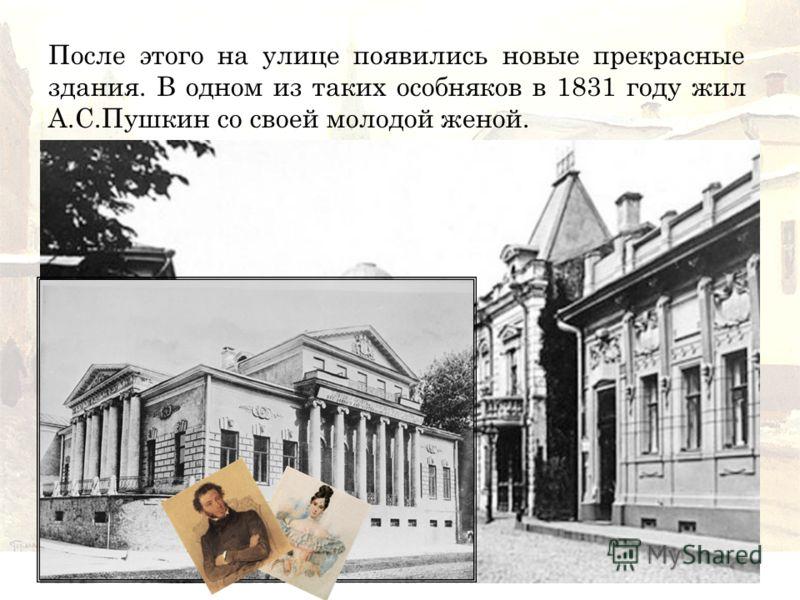 После этого на улице появились новые прекрасные здания. В одном из таких особняков в 1831 году жил А.С.Пушкин со своей молодой женой.