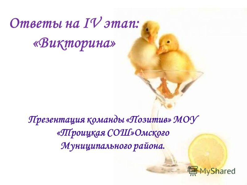 Ответы на IV этап: «Викторина» Презентация команды «Позитив» МОУ «Троицкая СОШ»Омского Муниципального района.