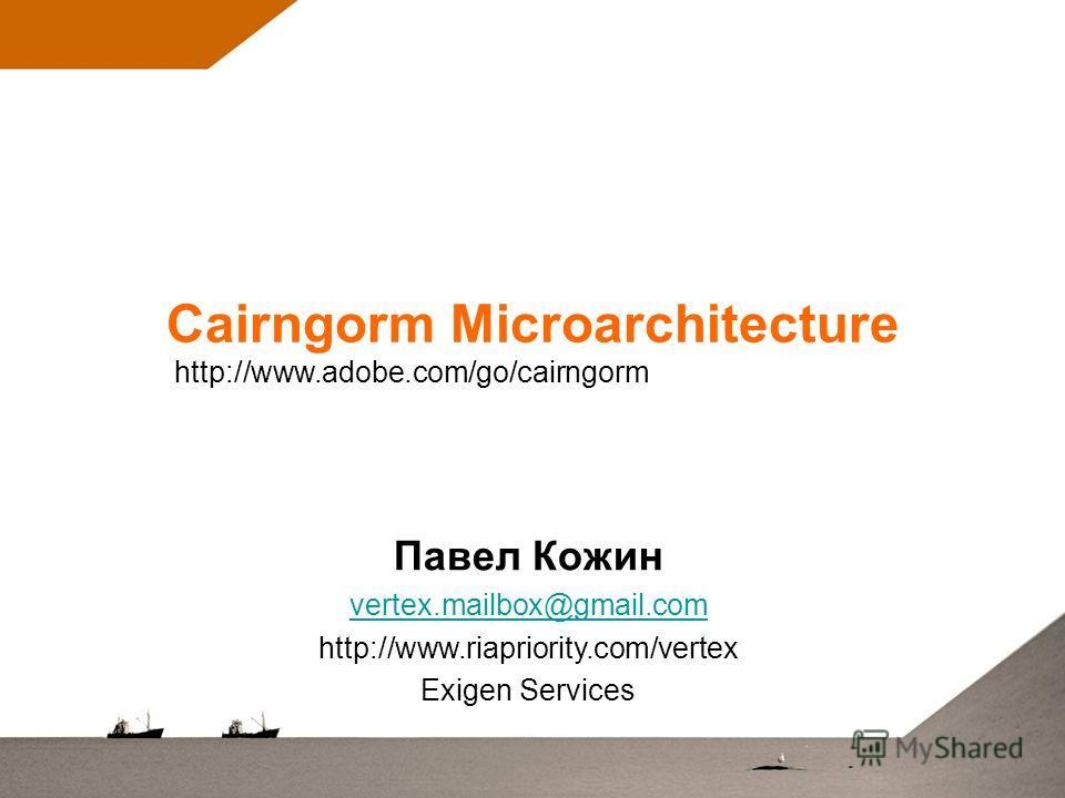 Cairngorm Microarchitecture Павел Кожин vertex.mailbox@gmail.com http://www.riapriority.com/vertex Exigen Services http://www.adobe.com/go/cairngorm