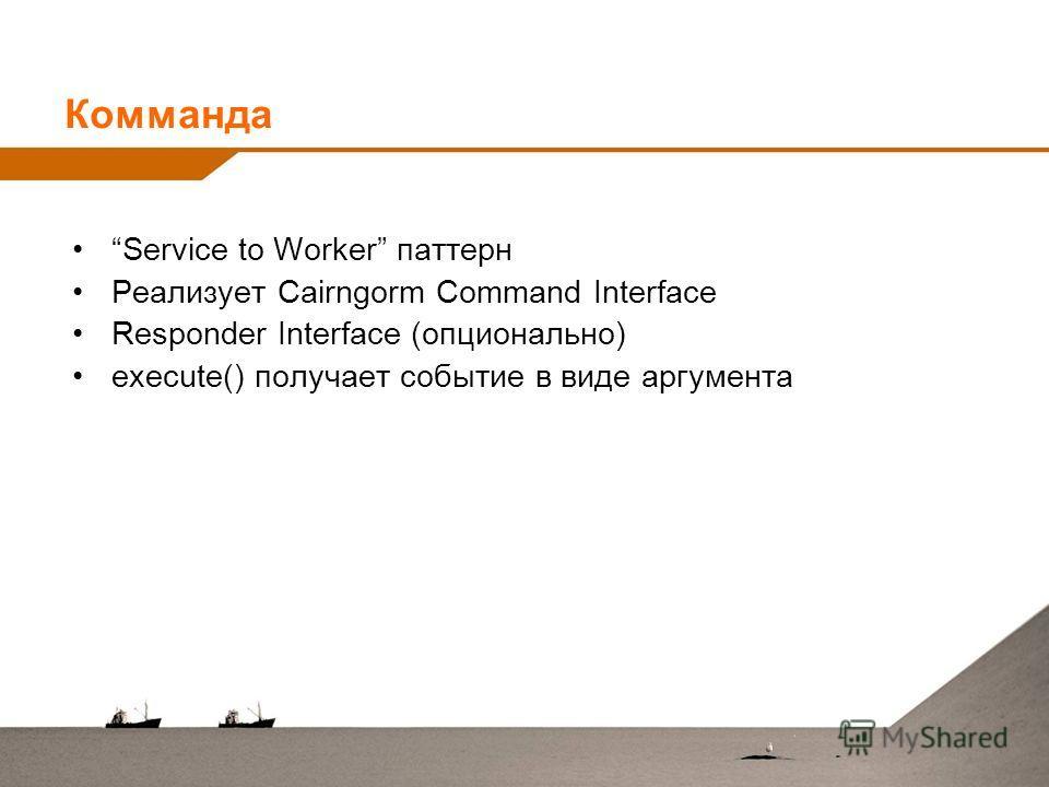 Комманда Service to Worker паттерн Реализует Cairngorm Command Interface Responder Interface (опционально) execute() получает событие в виде аргумента