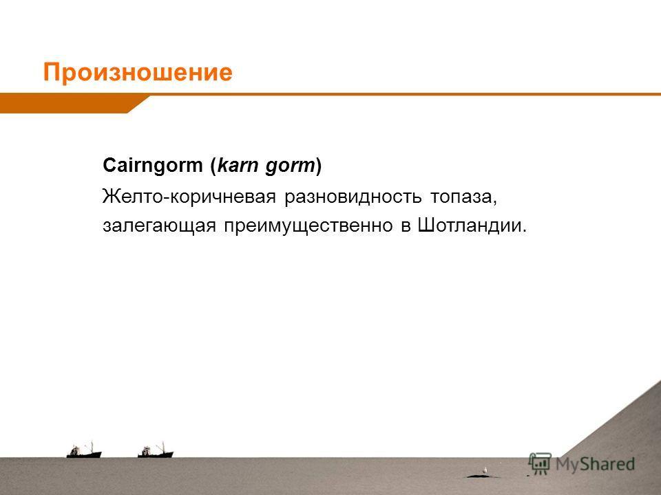 Cairngorm (karn gorm) Желто-коричневая разновидность топаза, залегающая преимущественно в Шотландии. Произношение
