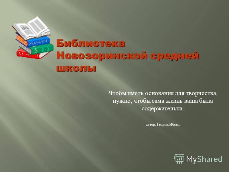 Чтобы иметь основания для творчества, нужно, чтобы сама жизнь ваша была содержательна. автор : Генрик Ибсен Библиотека Новозоринской средней школы