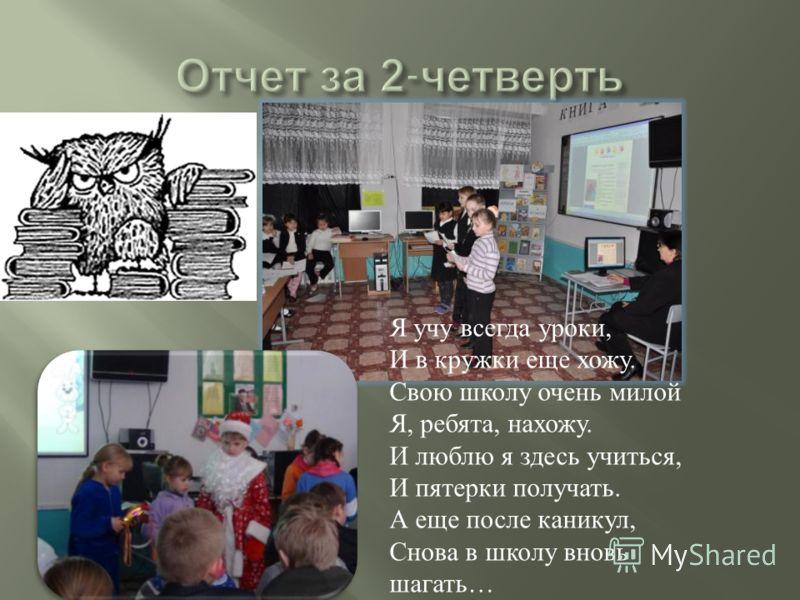 Я учу всегда уроки, И в кружки еще хожу. Свою школу очень милой Я, ребята, нахожу. И люблю я здесь учиться, И пятерки получать. А еще после каникул, Снова в школу вновь шагать …