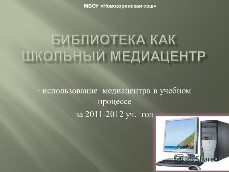 · использование медиацентра в учебном процессе за 2011-2012 уч. год МБОУ «Новозоринская сош»