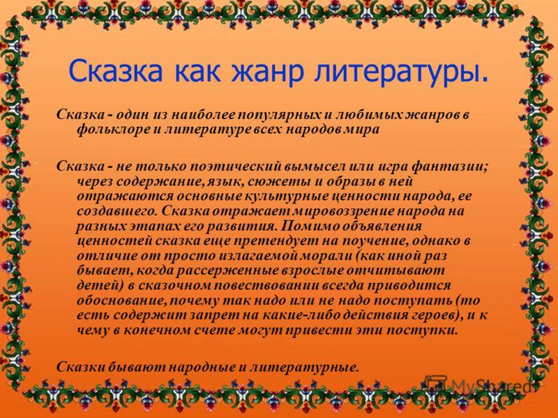 Сказка - один из наиболее популярных и любимых жанров в фольклоре и литературе всех народов мира Сказка - не только поэтический вымысел или игра фантазии; через содержание, язык, сюжеты и образы в ней отражаются основные культурные ценности народа, е
