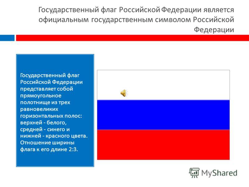 Государственный флаг Российской Федерации является официальным государственным символом Российской Федерации Государственный флаг Российской Федерации представляет собой прямоугольное полотнище из трех равновеликих горизонтальных полос : верхней - бе