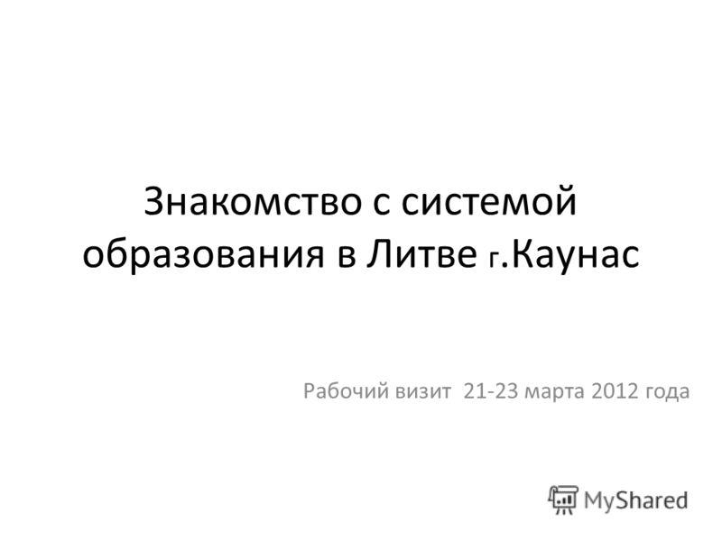Знакомство с системой образования в Литве г.Каунас Рабочий визит 21-23 марта 2012 года