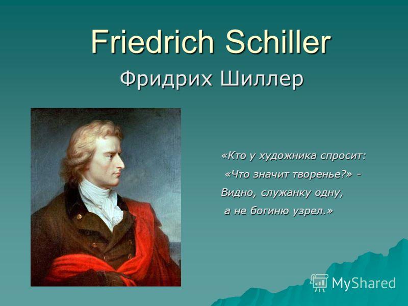 Friedrich Schiller Фридрих Шиллер «Кто у художника спросит: «Что значит творенье?» - «Что значит творенье?» - Видно, служанку одну, а не богиню узрел.» а не богиню узрел.»