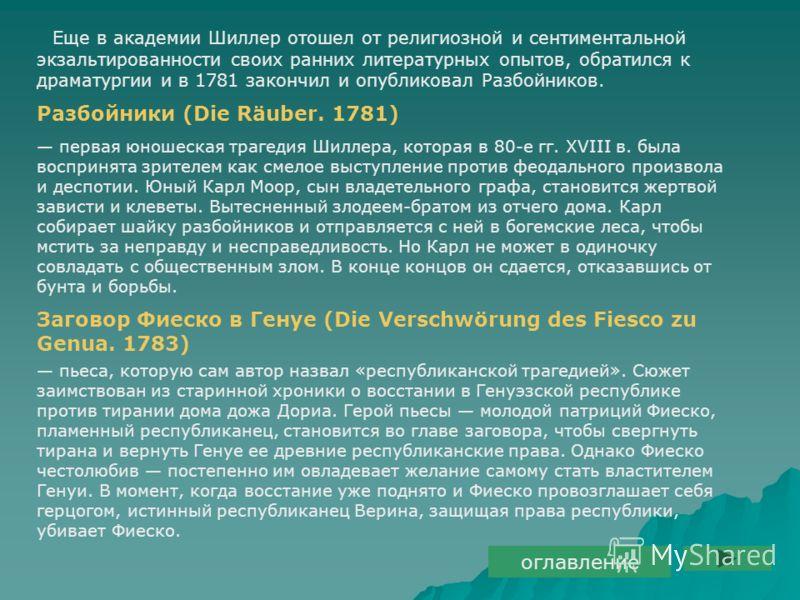 Еще в академии Шиллер отошел от религиозной и сентиментальной экзальтированности своих ранних литературных опытов, обратился к драматургии и в 1781 закончил и опубликовал Разбойников. Разбойники (Die Räuber. 1781) первая юношеская трагедия Шиллера, к