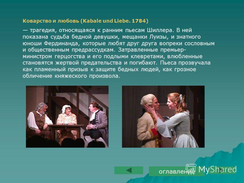 Коварство и любовь (Kabale und Liebe. 1784) трагедия, относящаяся к ранним пьесам Шиллера. В ней показана судьба бедной девушки, мещанки Луизы, и знатного юноши Фердинанда, которые любят друг друга вопреки сословным и общественным предрассудкам. Затр