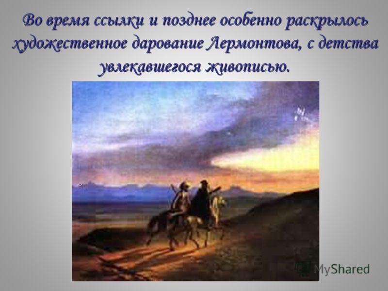 Во время ссылки и позднее особенно раскрылось художественное дарование Лермонтова, с детства увлекавшегося живописью.