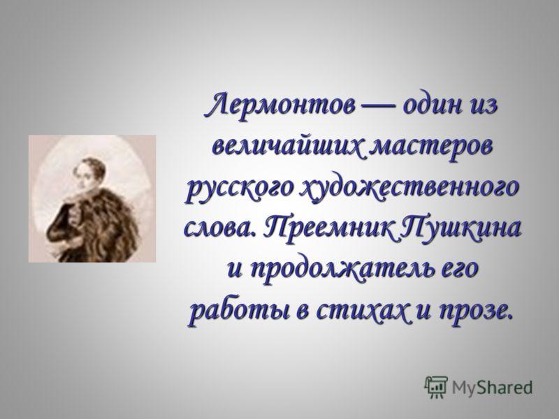 Лермонтов один из величайших мастеров русского художественного слова. Преемник Пушкина и продолжатель его работы в стихах и прозе.