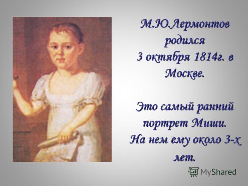 М.Ю.Лермонтов родился 3 октября 1814г. в Москве. Это самый ранний портрет Миши. На нем ему около 3-х лет.