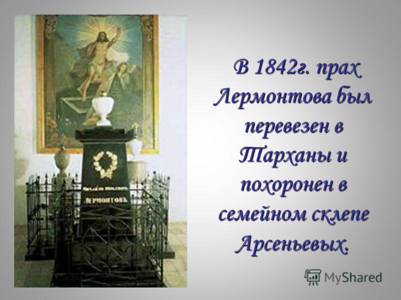 В 1842г. прах Лермонтова был перевезен в Тарханы и похоронен в семейном склепе Арсеньевых. В 1842г. прах Лермонтова был перевезен в Тарханы и похоронен в семейном склепе Арсеньевых.