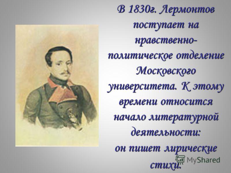 В 1830г. Лермонтов поступает на нравственно- политическое отделение Московского университета. К этому времени относится начало литературной деятельности: он пишет лирические стихи.