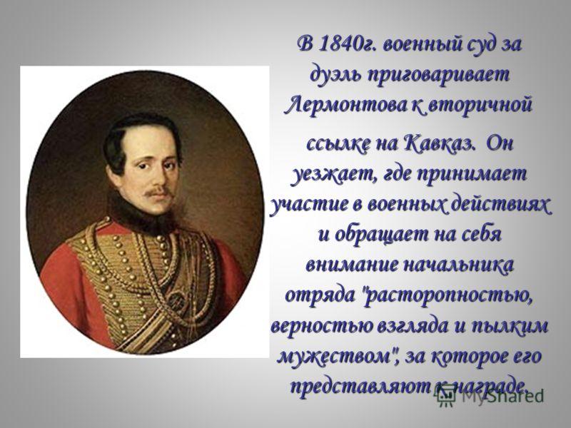 В 1840г. военный суд за дуэль приговаривает Лермонтова к вторичной ссылке на Кавказ.Он уезжает, где принимает участие в военных действиях и обращает на себя внимание начальника отряда