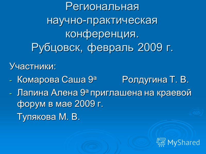 Региональная научно-практическая конференция. Рубцовск, февраль 2009 г. Участники: - Комарова Саша 9 а Ролдугина Т. В. - Лапина Алена 9 а приглашена на краевой форум в мае 2009 г. Тупякова М. В. Тупякова М. В.