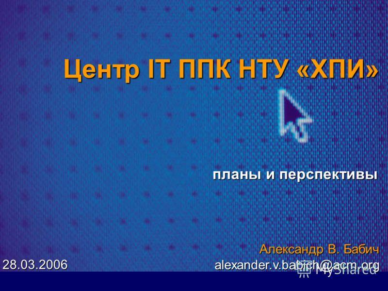 Центр ІТ ППК НТУ «ХПИ» планы и перспективы Александр В. Бабич alexander.v.babich@acm.org 28.03.2006