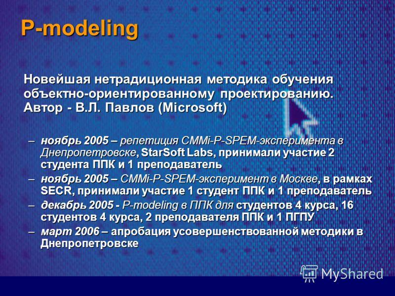 P-modeling Новейшая нетрадиционная методика обучения объектно-ориентированному проектированию. Автор - В.Л. Павлов (Microsoft) –ноябрь 2005 – репетиция CMMi-P-SPEM-эксперимента в Днепропетровске, StarSoft Labs, принимали участие 2 студента ППК и 1 пр