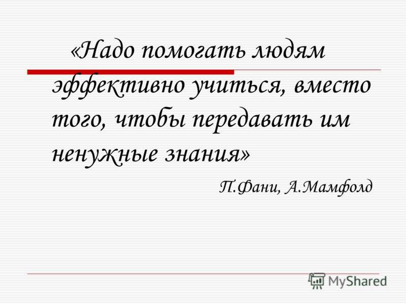 «Надо помогать людям эффективно учиться, вместо того, чтобы передавать им ненужные знания» П.Фани, А.Мамфолд