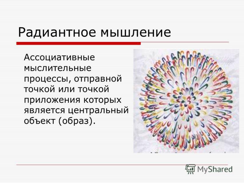 Радиантное мышление Ассоциативные мыслительные процессы, отправной точкой или точкой приложения которых является центральный объект (образ).