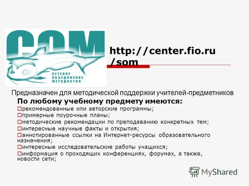http://center.fio.ru /som Предназначен для методической поддержки учителей-предметников По любому учебному предмету имеются: рекомендованные или авторские программы; примерные поурочные планы; методические рекомендации по преподаванию конкретных тем;