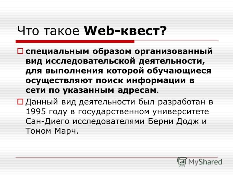 Что такое Web-квест? специальным образом организованный вид исследовательской деятельности, для выполнения которой обучающиеся осуществляют поиск информации в сети по указанным адресам. Данный вид деятельности был разработан в 1995 году в государстве