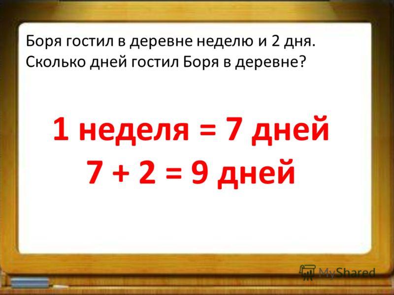 Боря гостил в деревне неделю и 2 дня. Сколько дней гостил Боря в деревне? 1 неделя = 7 дней 7 + 2 = 9 дней