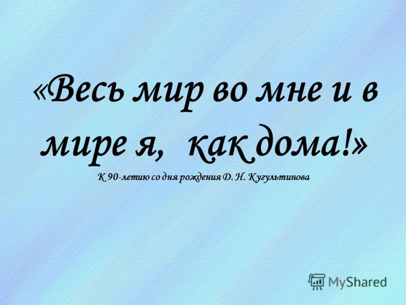 «Весь мир во мне и в мире я, как дома!» К 90-летию со дня рождения Д. Н. Кугультинова