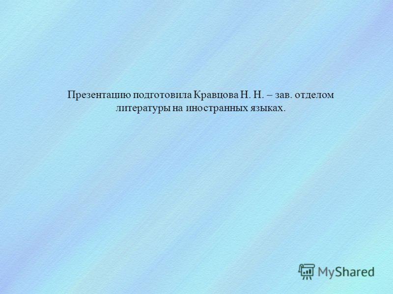 Презентацию подготовила Кравцова Н. Н. – зав. отделом литературы на иностранных языках.