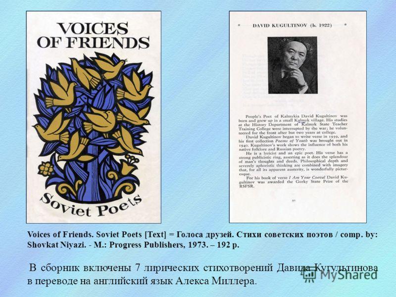 Voices of Friends. Soviet Poets [Text] = Голоса друзей. Стихи советских поэтов / comp. by: Shovkat Niyazi. - M.: Progress Publishers, 1973. – 192 p. В сборник включены 7 лирических стихотворений Давида Кугультинова в переводе на английский язык Алекс