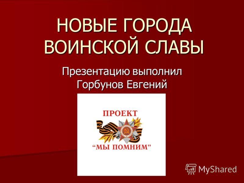 НОВЫЕ ГОРОДА ВОИНСКОЙ СЛАВЫ Презентацию выполнил Горбунов Евгений