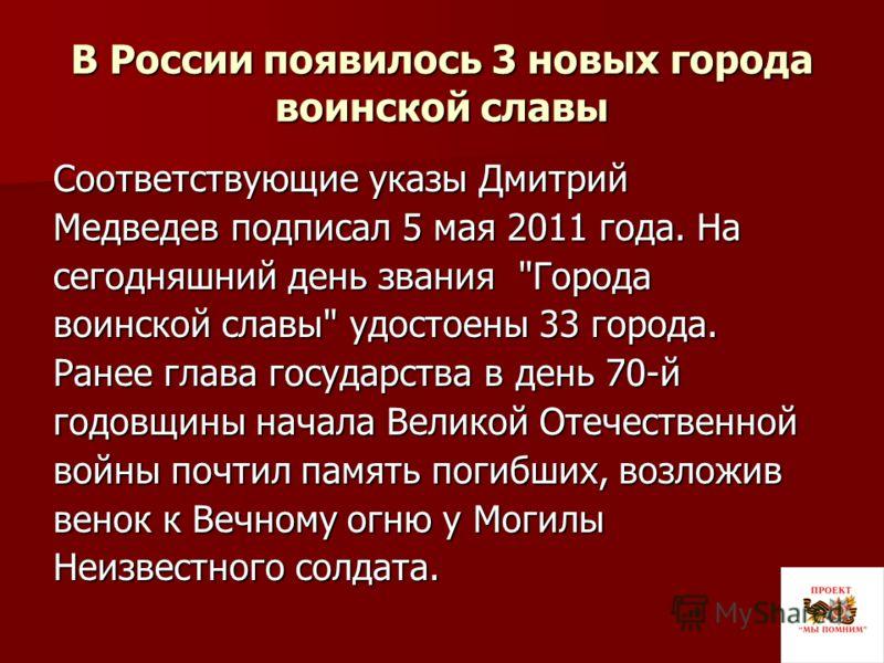 В России появилось 3 новых города воинской славы Соответствующие указы Дмитрий Медведев подписал 5 мая 2011 года. На сегодняшний день звания