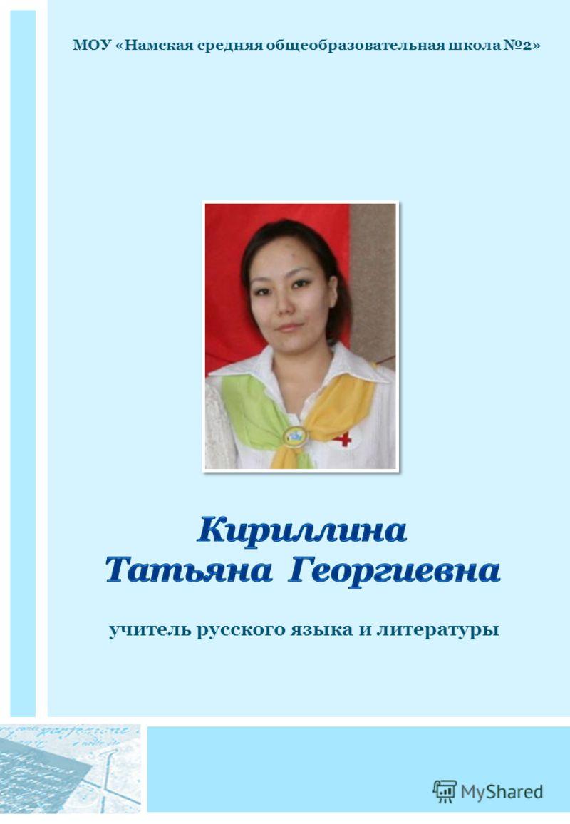 МОУ «Намская средняя общеобразовательная школа 2» учитель русского языка и литературы
