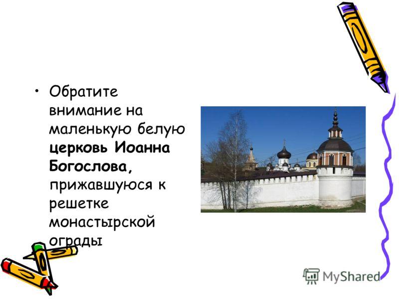 Обратите внимание на маленькую белую церковь Иоанна Богослова, прижавшуюся к решетке монастырской ограды