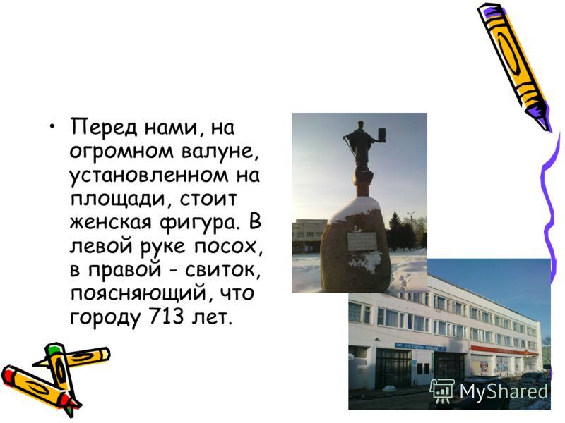 Перед нами, на огромном валуне, установленном на площади, стоит женская фигура. В левой руке посох, в правой - свиток, поясняющий, что городу 713 лет.