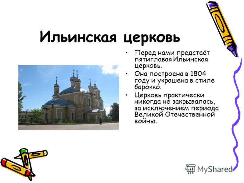 Ильинская церковь Перед нами предстаёт пятиглавая Ильинская церковь. Она построена в 1804 году и украшена в стиле барокко. Церковь практически никогда не закрывалась, за исключением периода Великой Отечественной войны.