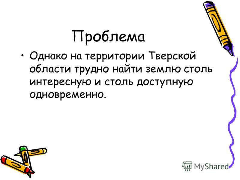 Проблема Однако на территории Тверской области трудно найти землю столь интересную и столь доступную одновременно.