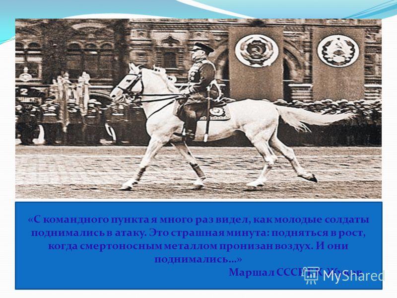 «С командного пункта я много раз видел, как молодые солдаты поднимались в атаку. Это страшная минута: подняться в рост, когда смертоносным металлом пронизан воздух. И они поднимались…» Маршал СССР Г.К.Жуков