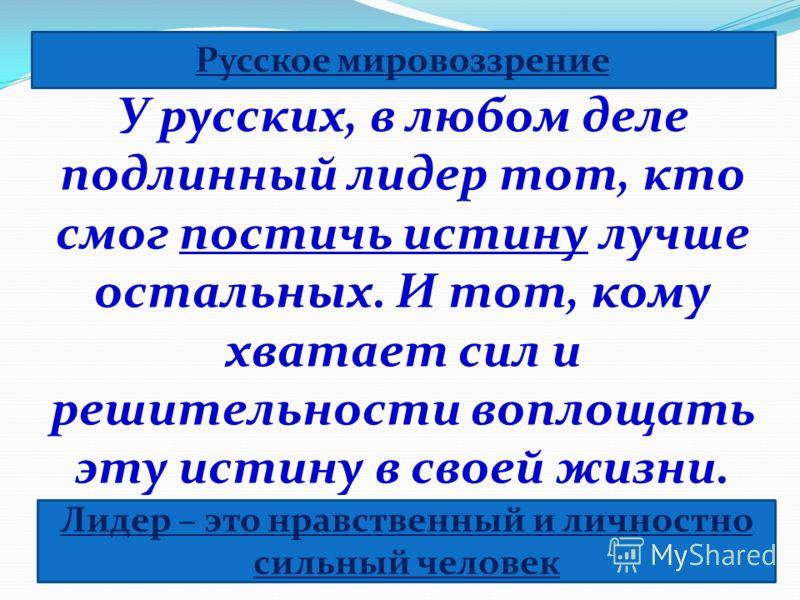 У русских, в любом деле подлинный лидер тот, кто смог постичь истину лучше остальных. И тот, кому хватает сил и решительности воплощать эту истину в своей жизни. Русское мировоззрение Лидер – это нравственный и личностно сильный человек