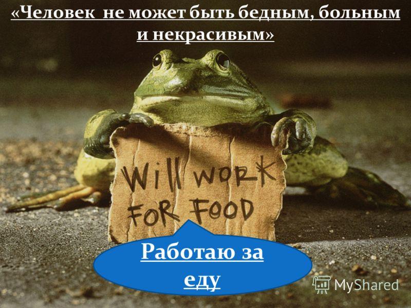 «Человек не может быть бедным, больным и некрасивым» Работаю за еду