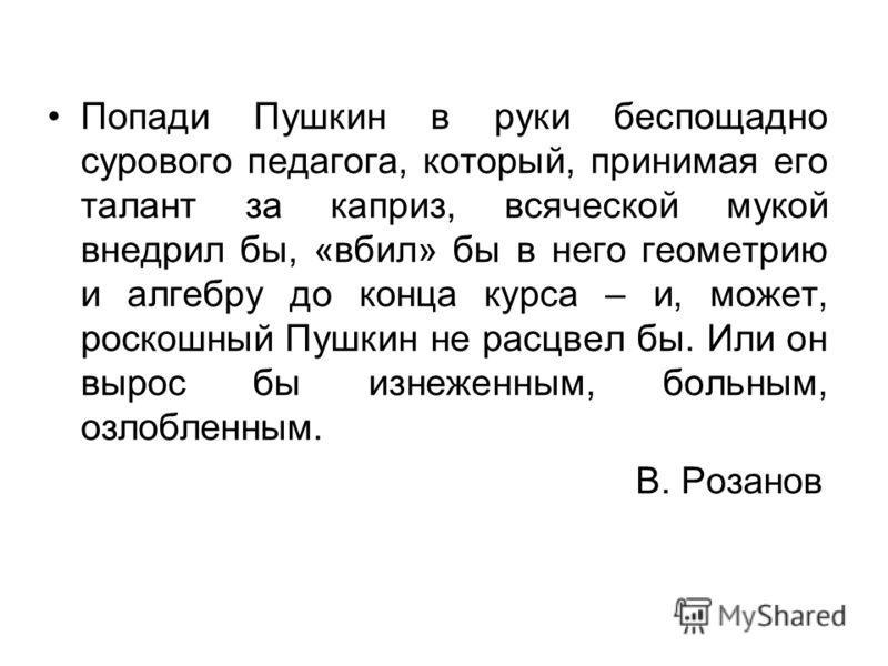 Попади Пушкин в руки беспощадно сурового педагога, который, принимая его талант за каприз, всяческой мукой внедрил бы, «вбил» бы в него геометрию и алгебру до конца курса – и, может, роскошный Пушкин не расцвел бы. Или он вырос бы изнеженным, больным