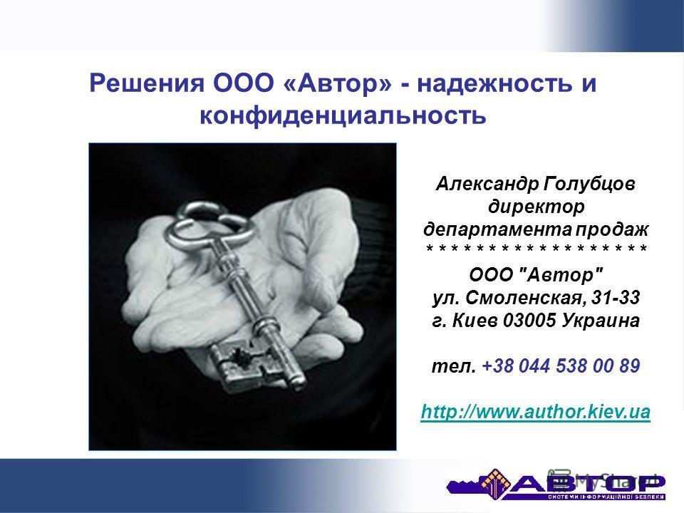 Решения ООО «Автор» - надежность и конфиденциальность Александр Голубцов директор департамента продаж * * * * * * * * * * * * * * * * * * ООО