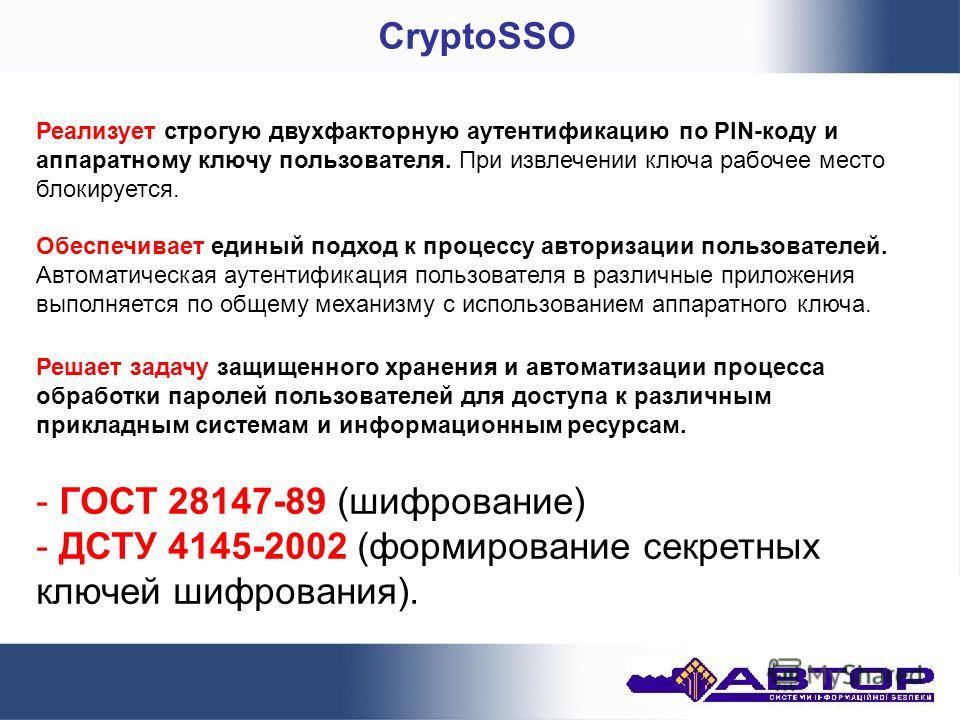 CryptoSSO - ГОСТ 28147-89 (шифрование) - ДСТУ 4145-2002 (формирование секретных ключей шифрования). Обеспечивает единый подход к процессу авторизации пользователей. Автоматическая аутентификация пользователя в различные приложения выполняется по обще