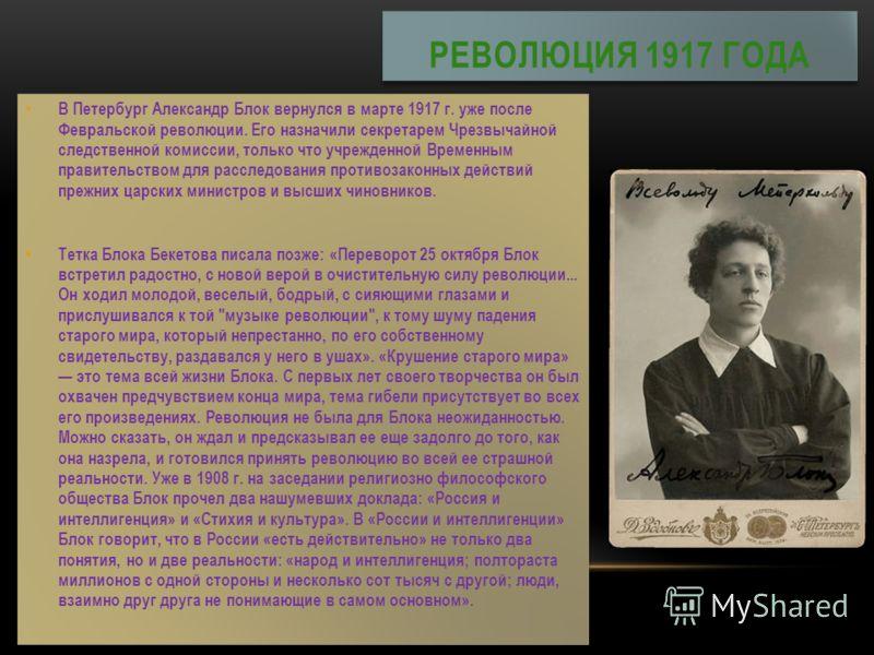 В Петербург Александр Блок вернулся в марте 1917 г. уже после Февральской революции. Его назначили секретарем Чрезвычайной следственной комиссии, только что учрежденной Временным правительством для расследования противозаконных действий прежних царск