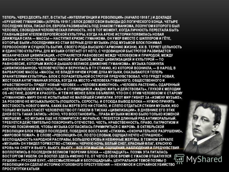 ТЕПЕРЬ, ЧЕРЕЗ ДЕСЯТЬ ЛЕТ, В СТАТЬЕ «ИНТЕЛЛИГЕНЦИЯ И РЕВОЛЮЦИЯ» (НАЧАЛО 1918 Г.) И ДОКЛАДЕ «КРУШЕНИЕ ГУМАНИЗМА» (АПРЕЛЬ 1919 Г.) БЛОК ДОВЕЛ СВОИ ВЫВОДЫ ДО ЛОГИЧЕСКОГО КОНЦА. ЧЕТЫРЕ ПОСЛЕДНИХ ВЕКА, ПИСАЛ ОН, ЕВРОПА РАЗВИВАЛАСЬ ПОД ЗНАКОМ ГУМАНИЗМА, ЛОЗ