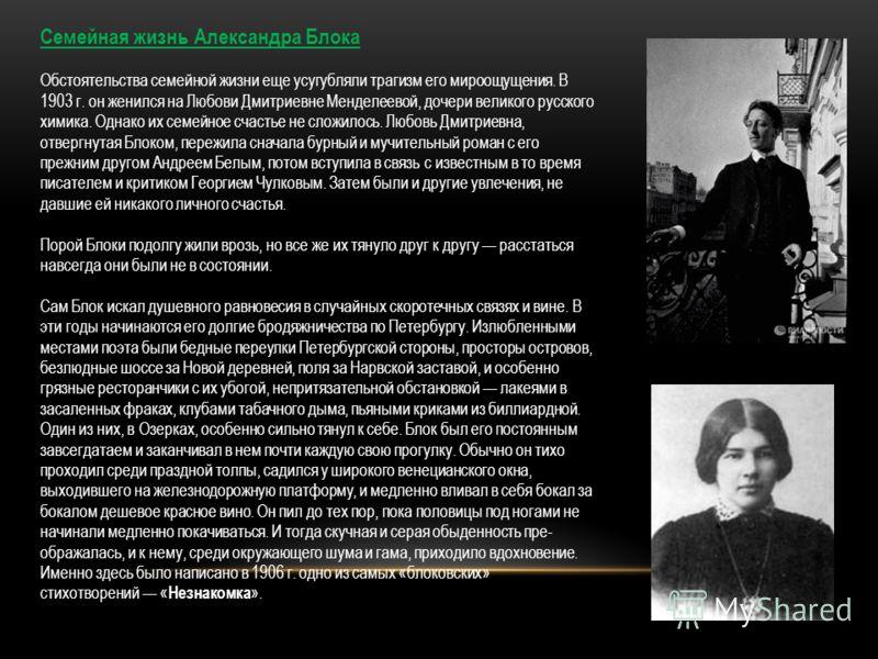 Семейная жизнь Александра Блока Обстоятельства семейной жизни еще усугубляли трагизм его мироощущения. В 1903 г. он женился на Любови Дмитриевне Менделеевой, дочери великого русского химика. Однако их семейное счастье не сложилось. Любовь Дмитриевна,