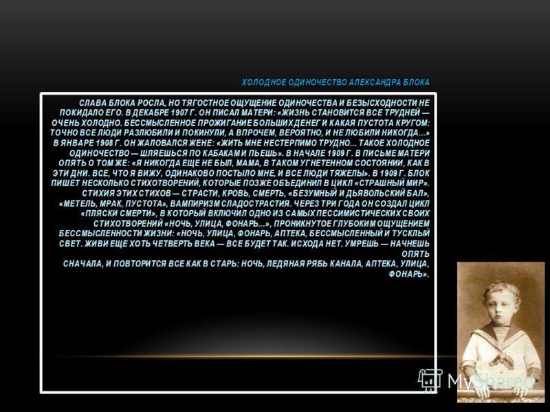 ХОЛОДНОЕ ОДИНОЧЕСТВО АЛЕКСАНДРА БЛОКА СЛАВА БЛОКА РОСЛА, НО ТЯГОСТНОЕ ОЩУЩЕНИЕ ОДИНОЧЕСТВА И БЕЗЫСХОДНОСТИ НЕ ПОКИДАЛО ЕГО. В ДЕКАБРЕ 1907 Г. ОН ПИСАЛ МАТЕРИ: «ЖИЗНЬ СТАНОВИТСЯ ВСЕ ТРУДНЕЙ ОЧЕНЬ ХОЛОДНО. БЕССМЫСЛЕННОЕ ПРОЖИГАНИЕ БОЛЬШИХ ДЕНЕГ И КАКАЯ