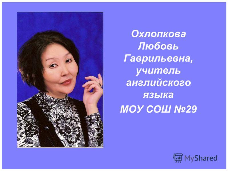 Охлопкова Любовь Гаврильевна, учитель английского языка МОУ СОШ 29